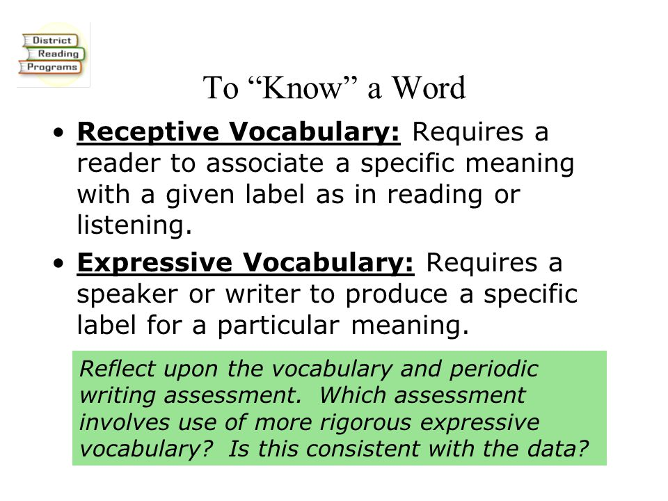 To Know a Word Receptive Vocabulary: Requires a reader to associate a specific meaning with a given label as in reading or listening.