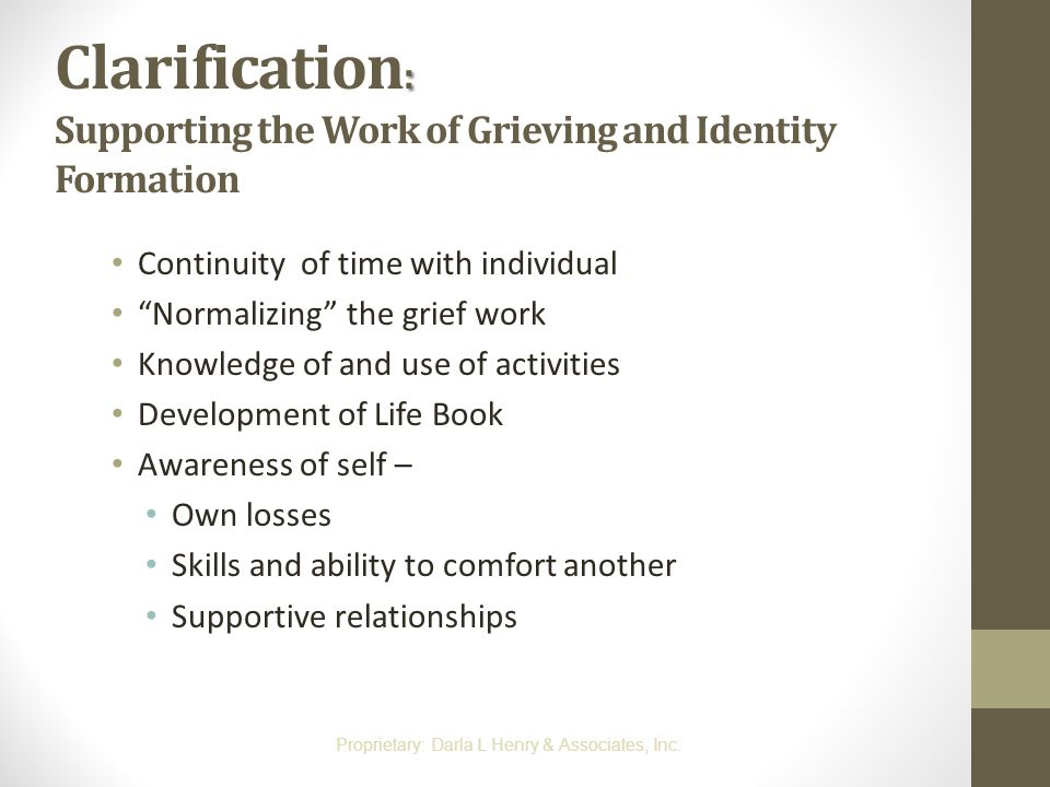 ": Clarification : Supporting the Work of Grieving and Identity Formation Continuity of time with individual ""Normalizing"" the grief work Knowledge of"