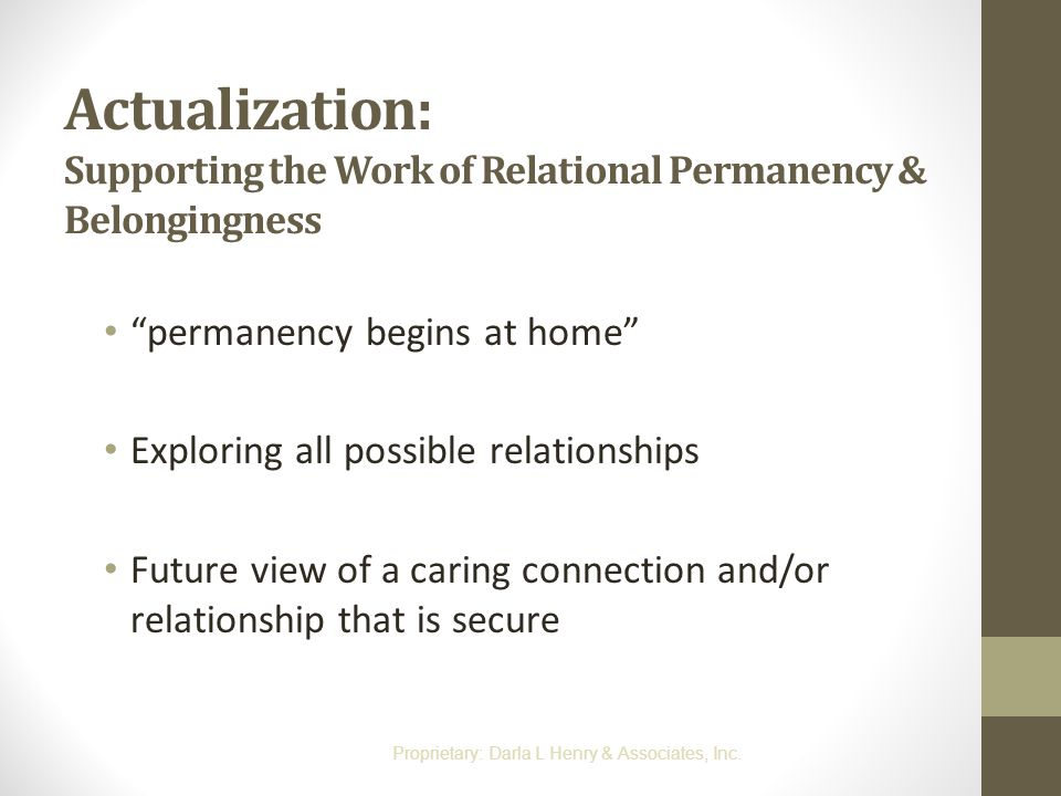 "Actualization: Supporting the Work of Relational Permanency & Belongingness ""permanency begins at home"" Exploring all possible relationships Future vi"