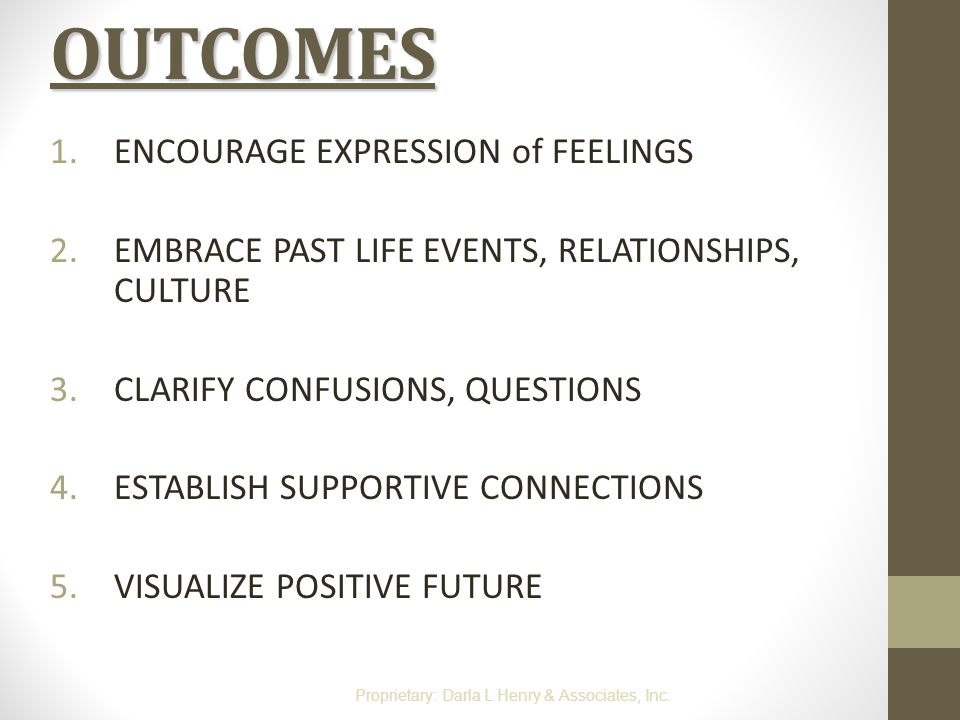 OUTCOMES 1.ENCOURAGE EXPRESSION of FEELINGS 2.EMBRACE PAST LIFE EVENTS, RELATIONSHIPS, CULTURE 3.CLARIFY CONFUSIONS, QUESTIONS 4.ESTABLISH SUPPORTIVE
