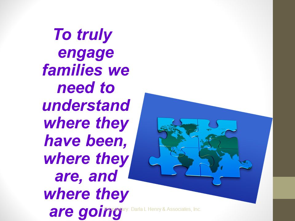To truly engage families we need to understand where they have been, where they are, and where they are going Proprietary: Darla L Henry & Associates,