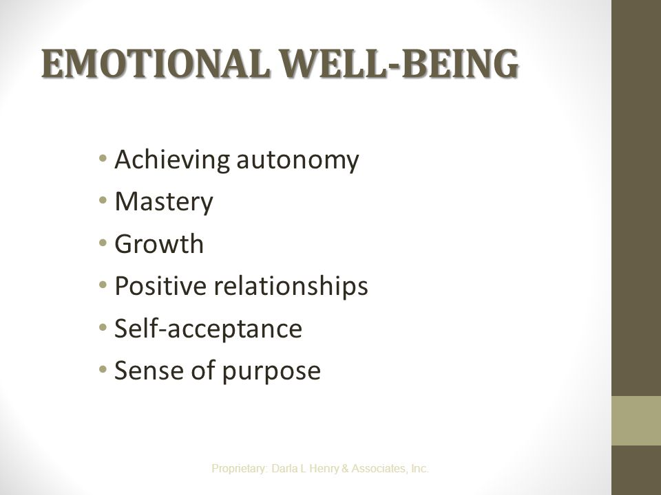 EMOTIONAL WELL-BEING Achieving autonomy Mastery Growth Positive relationships Self-acceptance Sense of purpose Proprietary: Darla L Henry & Associates
