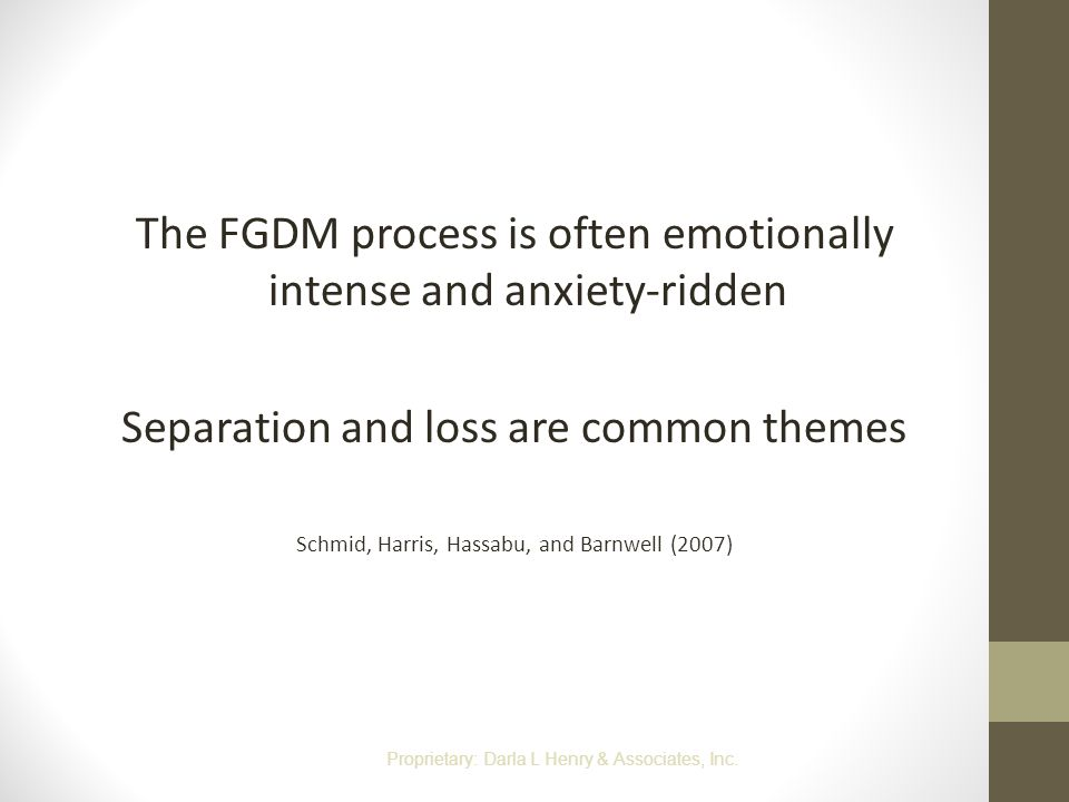 The FGDM process is often emotionally intense and anxiety-ridden Separation and loss are common themes Schmid, Harris, Hassabu, and Barnwell (2007) Pr