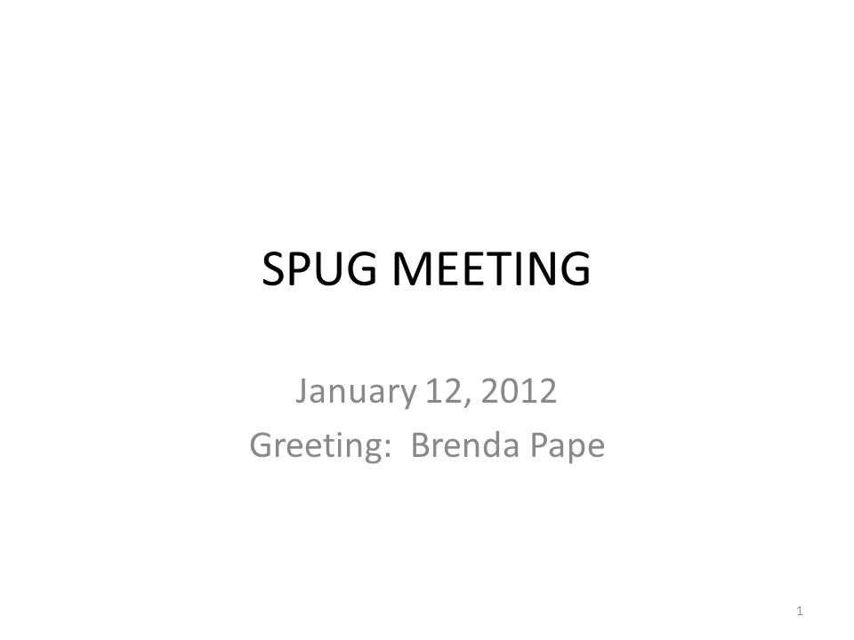 SPUG MEETING January 12, 2012 Greeting: Brenda Pape 1
