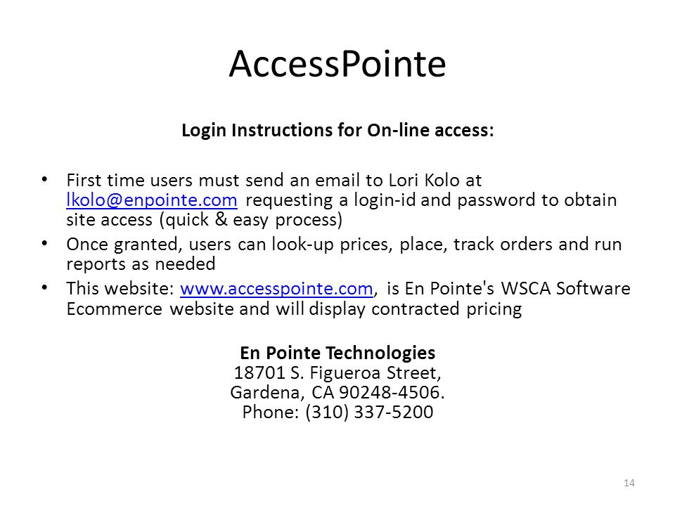 AccessPointe Login Instructions for On-line access: First time users must send an email to Lori Kolo at lkolo@enpointe.com requesting a login-id and password to obtain site access (quick & easy process) lkolo@enpointe.com Once granted, users can look-up prices, place, track orders and run reports as needed This website: www.accesspointe.com, is En Pointe s WSCA Software Ecommerce website and will display contracted pricingwww.accesspointe.com En Pointe Technologies 18701 S.