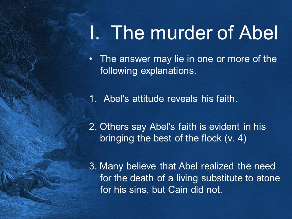 I. The murder of Abel The answer may lie in one or more of the following explanations. 1.Abel's attitude reveals his faith. 2. Others say Abel's faith