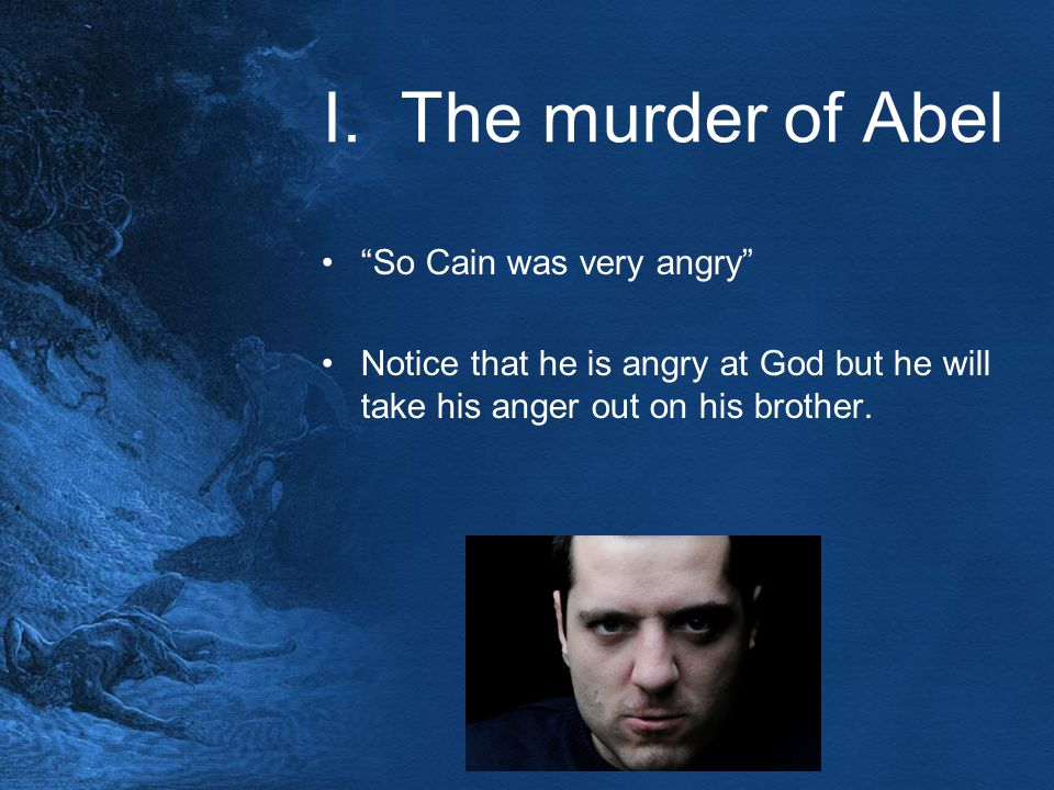 "I. The murder of Abel ""So Cain was very angry"" Notice that he is angry at God but he will take his anger out on his brother."