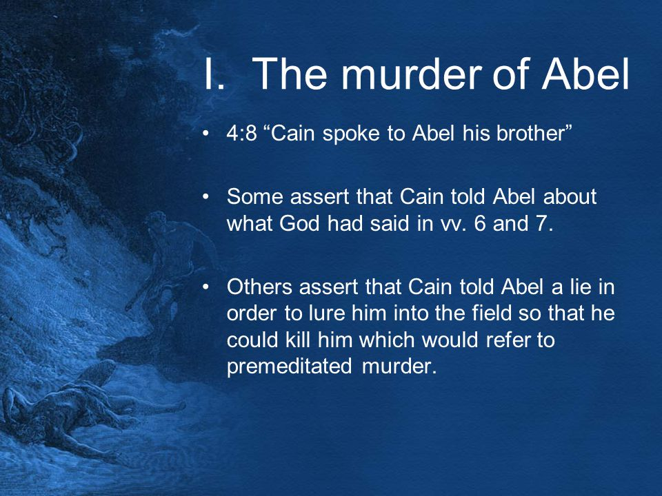 "I. The murder of Abel 4:8 ""Cain spoke to Abel his brother"" Some assert that Cain told Abel about what God had said in vv. 6 and 7. Others assert that"