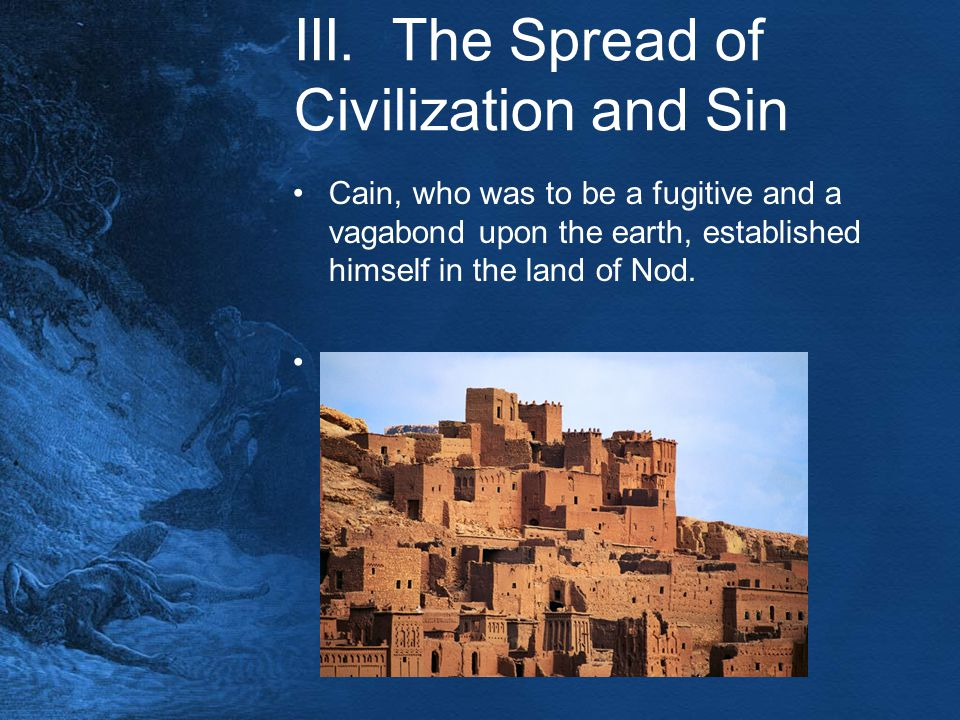 III. The Spread of Civilization and Sin Cain, who was to be a fugitive and a vagabond upon the earth, established himself in the land of Nod.