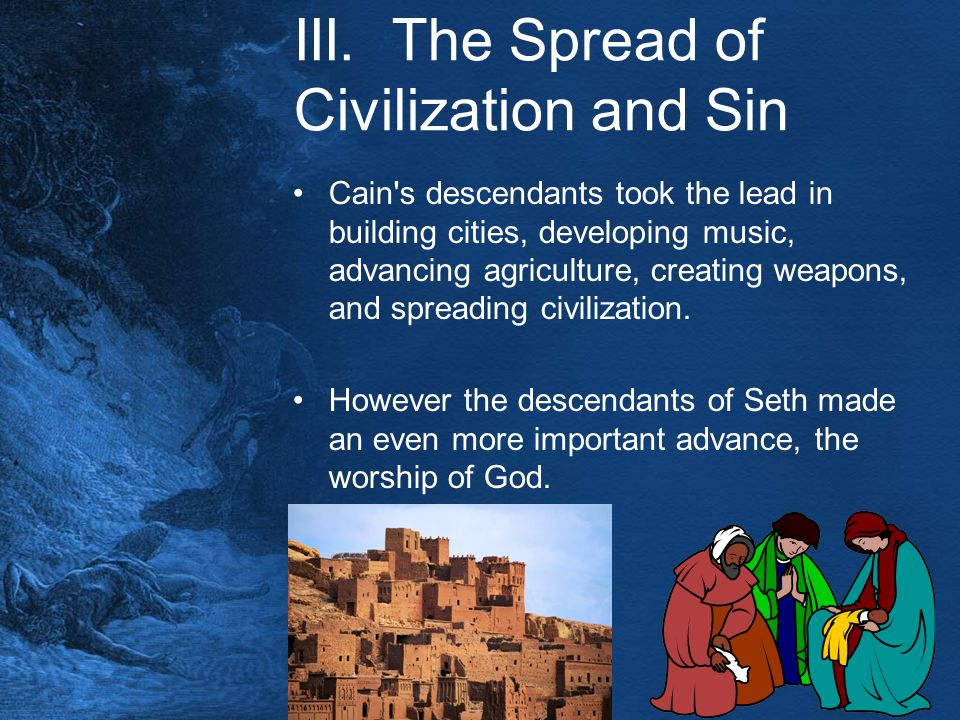 III. The Spread of Civilization and Sin Cain's descendants took the lead in building cities, developing music, advancing agriculture, creating weapons