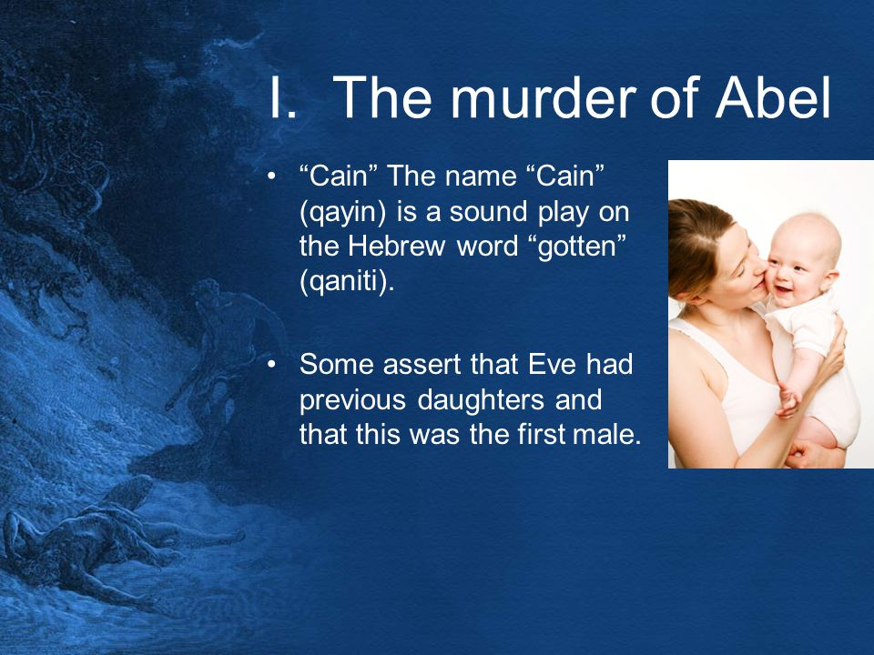 "I. The murder of Abel ""Cain"" The name ""Cain"" (qayin) is a sound play on the Hebrew word ""gotten"" (qaniti). Some assert that Eve had previous daughters"