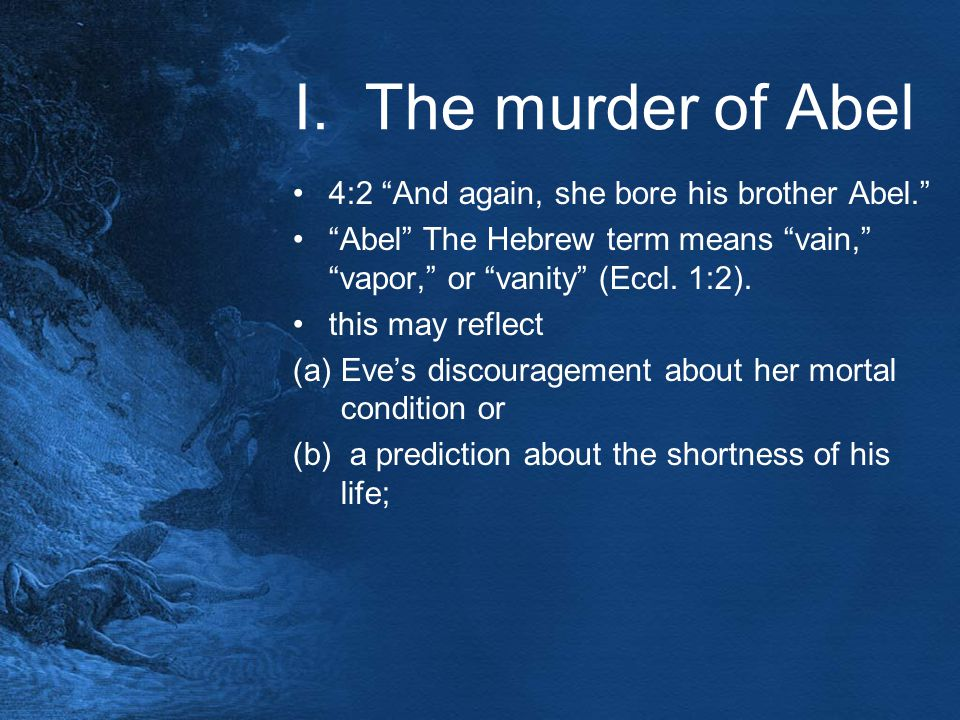 "I. The murder of Abel 4:2 ""And again, she bore his brother Abel."" ""Abel"" The Hebrew term means ""vain,"" ""vapor,"" or ""vanity"" (Eccl. 1:2). this may refl"