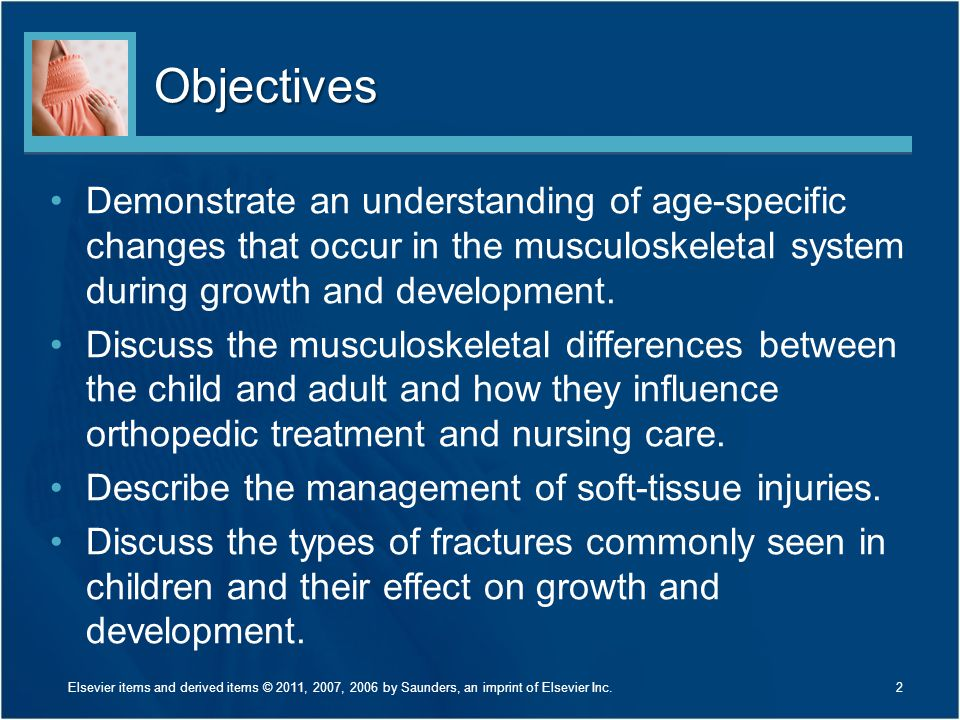 Characteristics of the Child's Musculoskeletal System Bone is not completely ossified Epiphyses are present Periosteum is thick –Produces callus more rapidly than in the adult Lower mineral content of the child's bone and greater porosity increases the bone's strength Bone overgrowth is common in healing fractures of children under 10 years of age because of the presence of the epiphysis and hyperemia caused by the trauma 13Elsevier items and derived items © 2011, 2007, 2006 by Saunders, an imprint of Elsevier Inc.