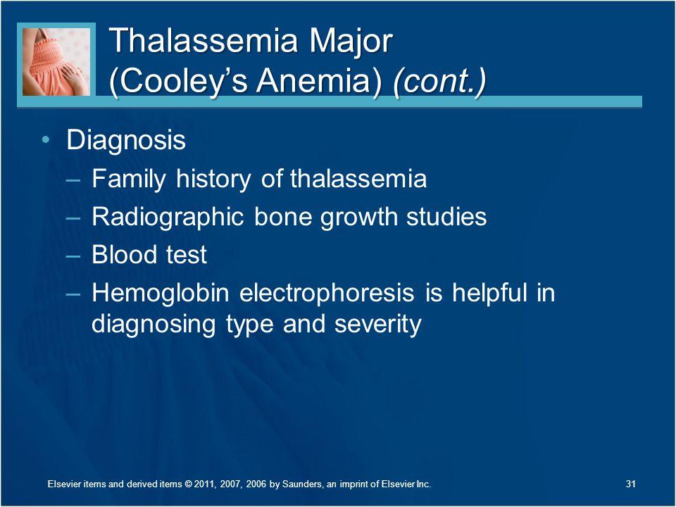 Thalassemia Major (Cooley's Anemia) (cont.) Diagnosis –Family history of thalassemia –Radiographic bone growth studies –Blood test –Hemoglobin electro