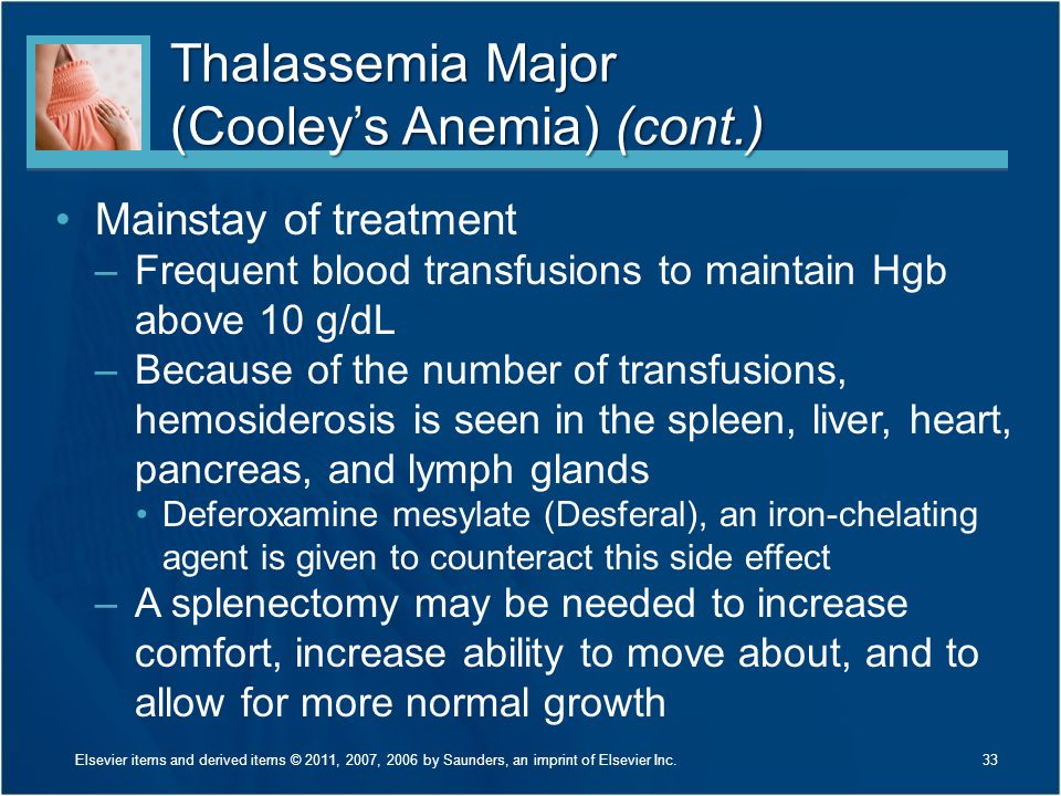 Thalassemia Major (Cooley's Anemia) (cont.) Mainstay of treatment –Frequent blood transfusions to maintain Hgb above 10 g/dL –Because of the number of
