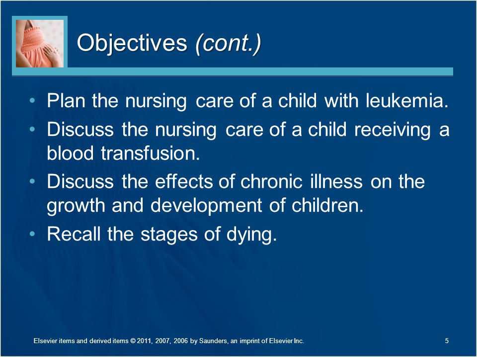 Objectives (cont.) Plan the nursing care of a child with leukemia. Discuss the nursing care of a child receiving a blood transfusion. Discuss the effe
