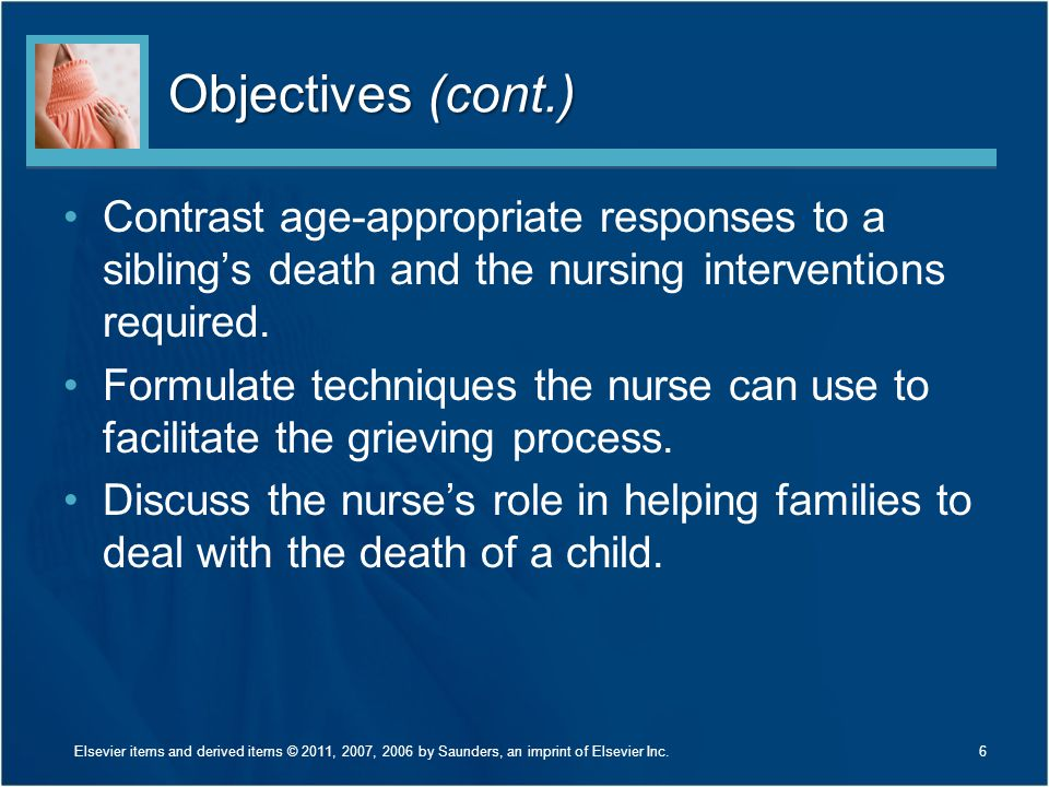 Objectives (cont.) Contrast age-appropriate responses to a sibling's death and the nursing interventions required. Formulate techniques the nurse can