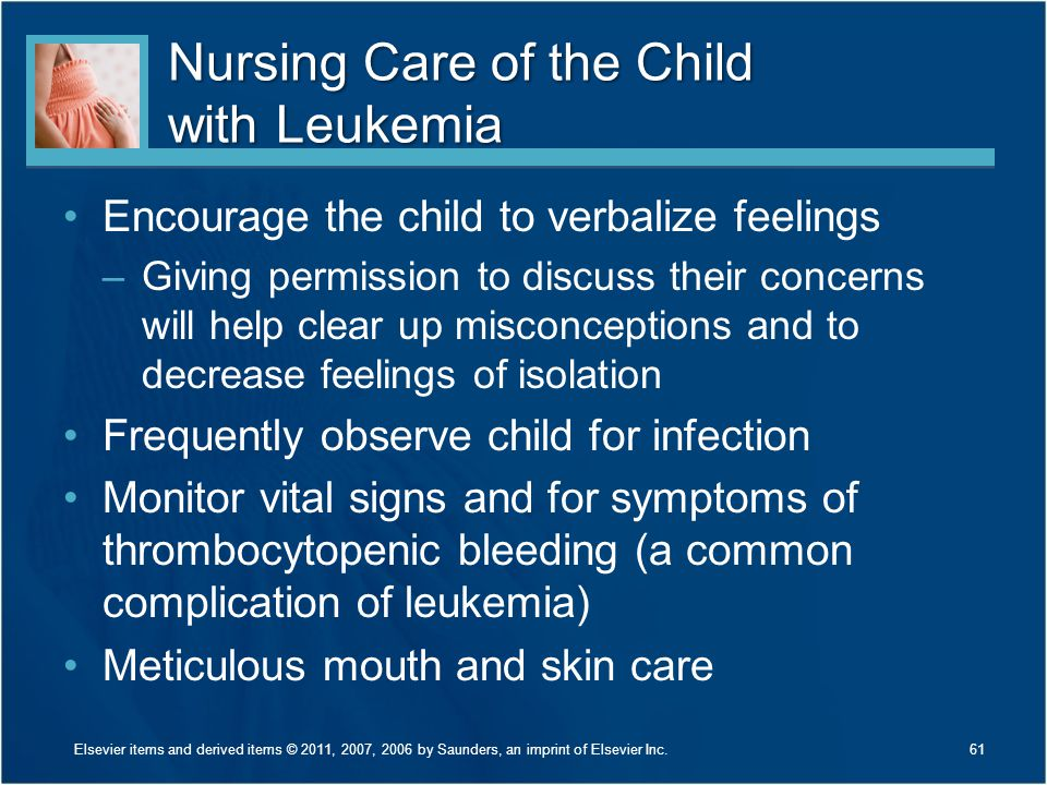 Nursing Care of the Child with Leukemia Encourage the child to verbalize feelings –Giving permission to discuss their concerns will help clear up misc