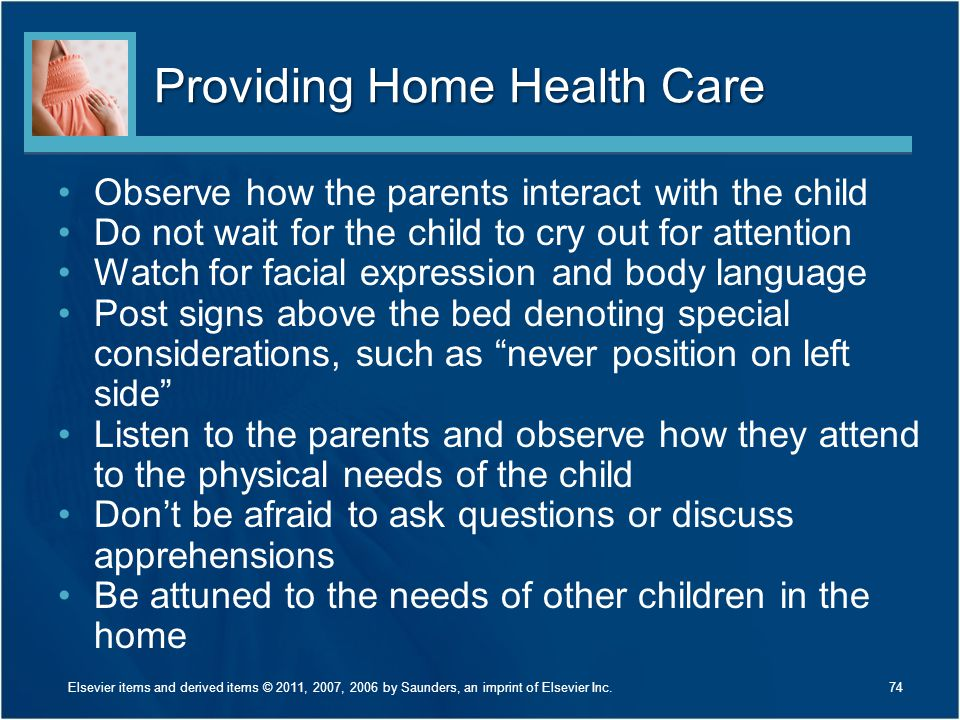 Providing Home Health Care Observe how the parents interact with the child Do not wait for the child to cry out for attention Watch for facial express