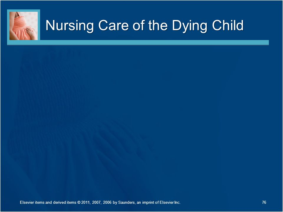 Nursing Care of the Dying Child 76Elsevier items and derived items © 2011, 2007, 2006 by Saunders, an imprint of Elsevier Inc.