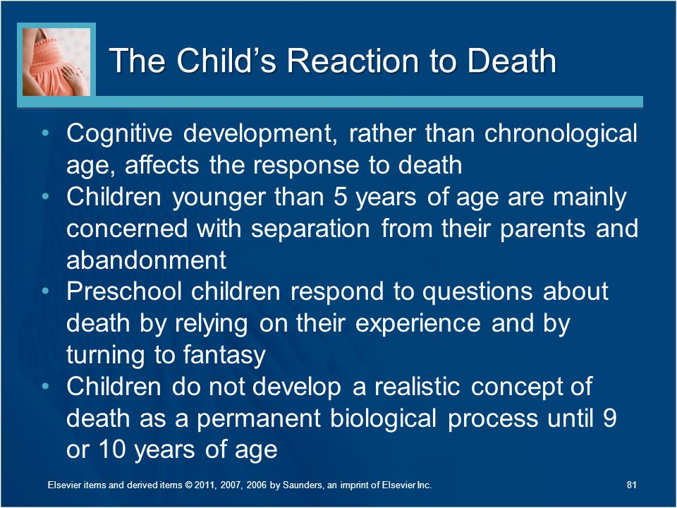 The Child's Reaction to Death Cognitive development, rather than chronological age, affects the response to death Children younger than 5 years of age