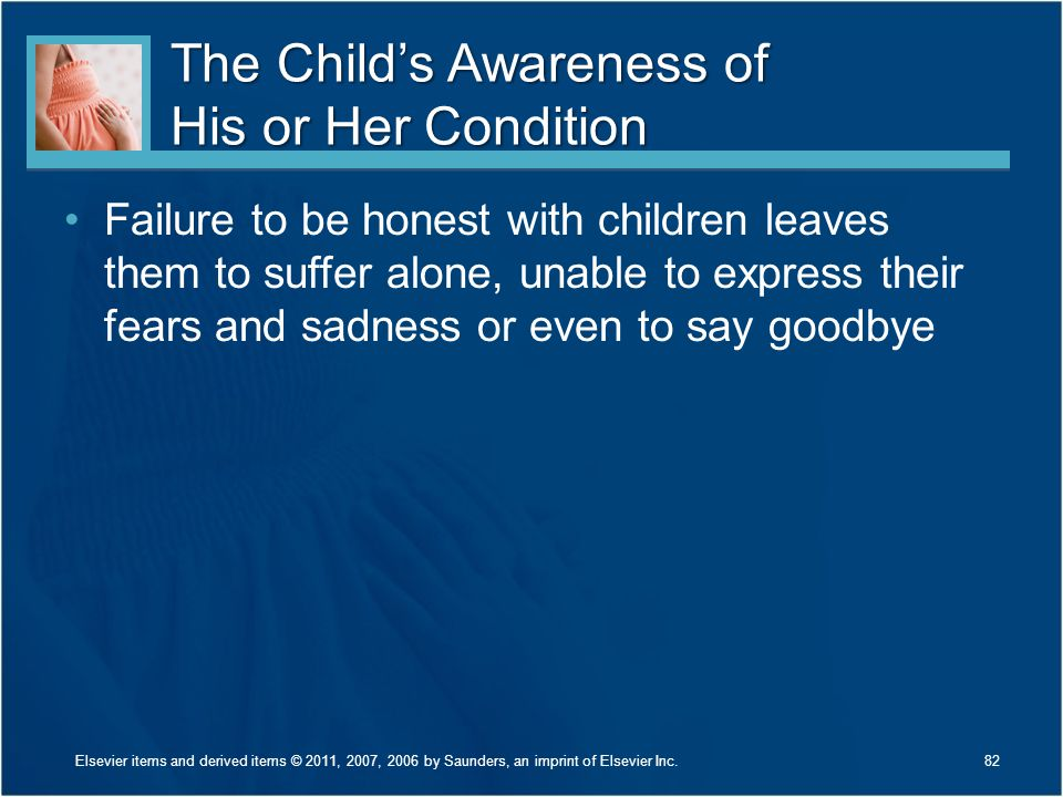 The Child's Awareness of His or Her Condition Failure to be honest with children leaves them to suffer alone, unable to express their fears and sadnes