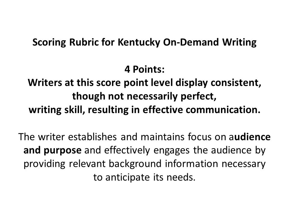 Scoring Rubric for Kentucky On-Demand Writing 4 Points: Writers at this score point level display consistent, though not necessarily perfect, writing