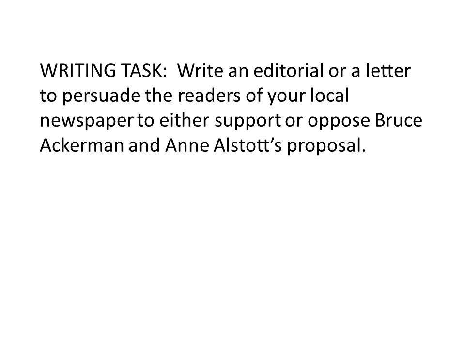 WRITING TASK: Write an editorial or a letter to persuade the readers of your local newspaper to either support or oppose Bruce Ackerman and Anne Alsto