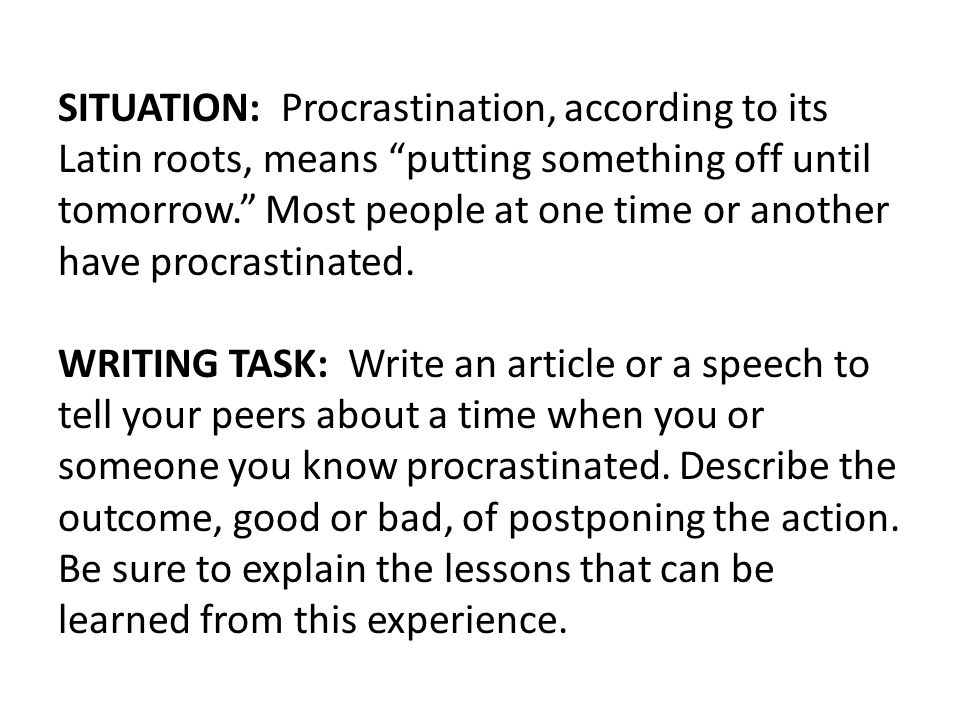 """SITUATION: Procrastination, according to its Latin roots, means """"putting something off until tomorrow."""" Most people at one time or another have procra"""