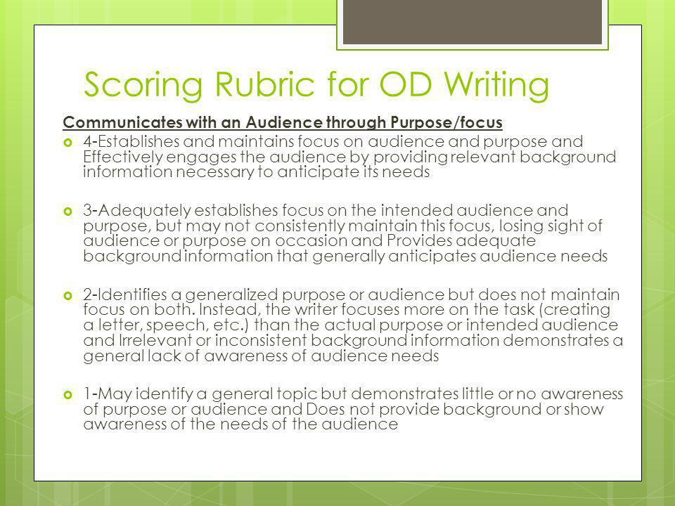 Scoring Rubric for OD Writing Communicates with an Audience through Purpose/focus  4-Establishes and maintains focus on audience and purpose and Effectively engages the audience by providing relevant background information necessary to anticipate its needs  3-Adequately establishes focus on the intended audience and purpose, but may not consistently maintain this focus, losing sight of audience or purpose on occasion and Provides adequate background information that generally anticipates audience needs  2-Identifies a generalized purpose or audience but does not maintain focus on both.