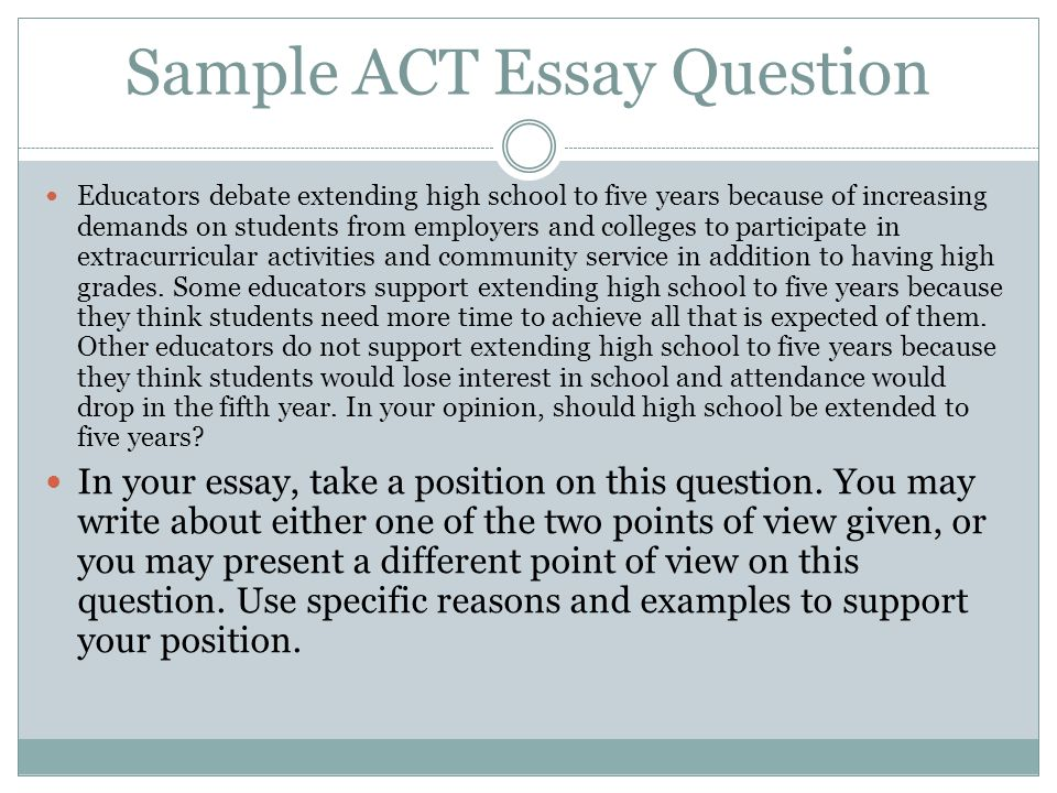 Sample ACT Essay Question Educators debate extending high school to five years because of increasing demands on students from employers and colleges to participate in extracurricular activities and community service in addition to having high grades.