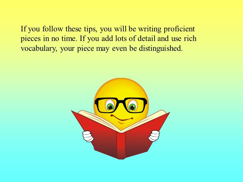 If you follow these tips, you will be writing proficient pieces in no time.