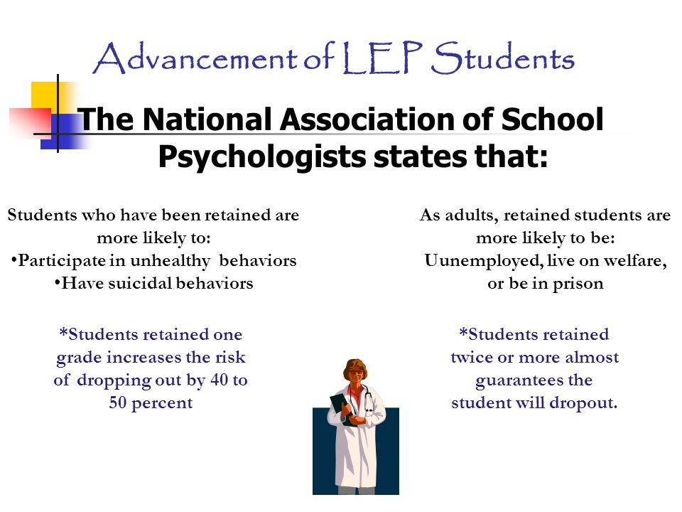 Advancement of LEP Students The National Association of School Psychologists states that: Students who have been retained are more likely to: Participate in unhealthy behaviors Have suicidal behaviors As adults, retained students are more likely to be: Uunemployed, live on welfare, or be in prison *Students retained twice or more almost guarantees the student will dropout.