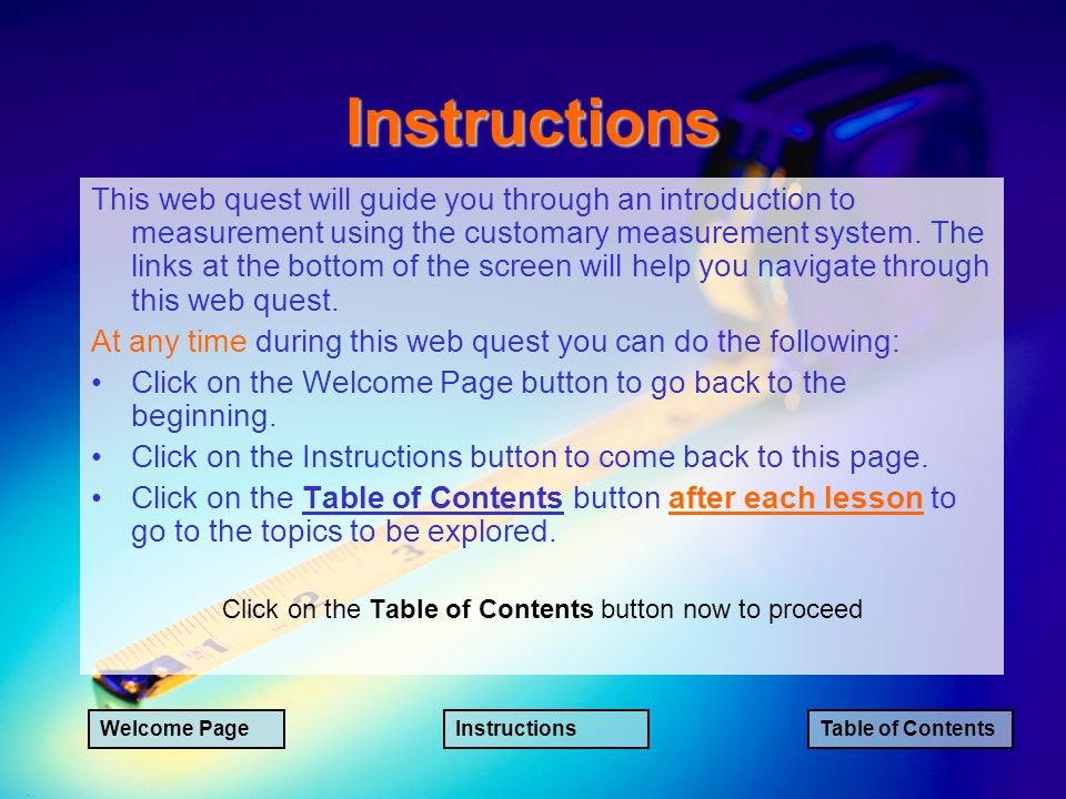 Instructions This web quest will guide you through an introduction to measurement using the customary measurement system.