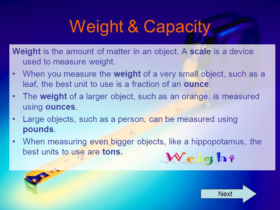Weight & Capacity Weight is the amount of matter in an object.