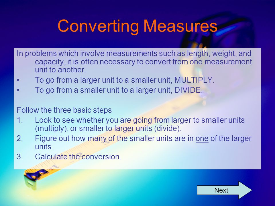 Converting Measures In problems which involve measurements such as length, weight, and capacity, it is often necessary to convert from one measurement unit to another.