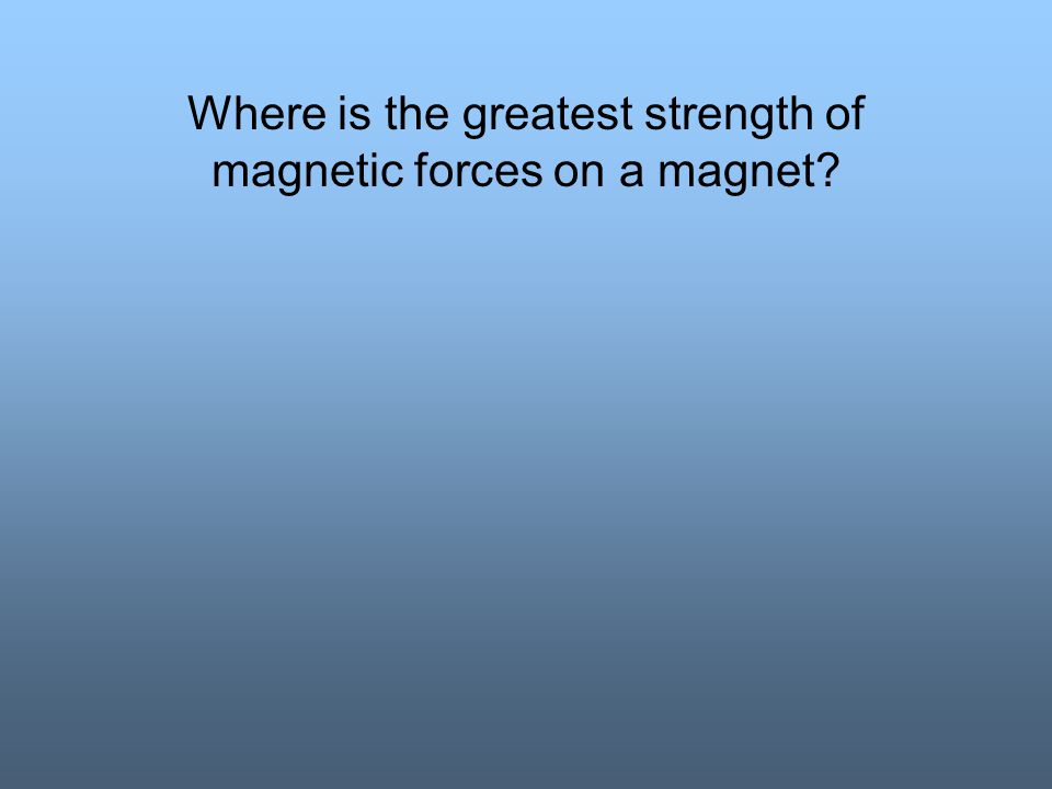 Where is the greatest strength of magnetic forces on a magnet?