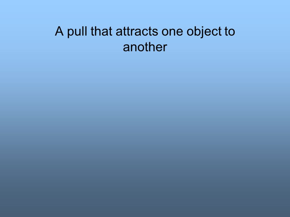A pull that attracts one object to another