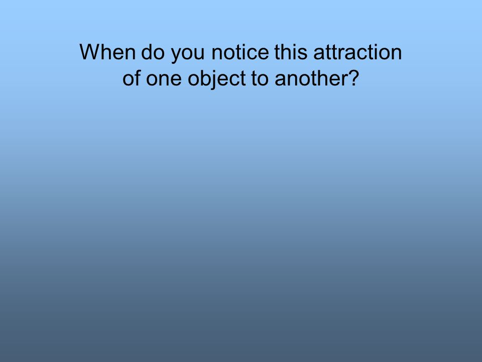 When do you notice this attraction of one object to another?
