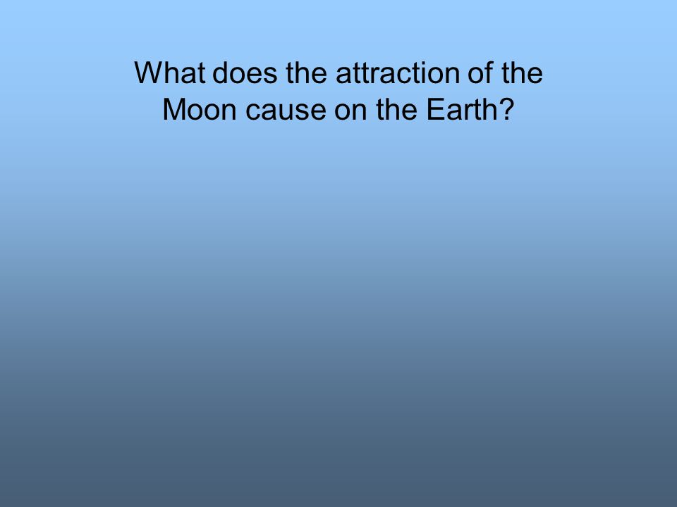 What does the attraction of the Moon cause on the Earth?