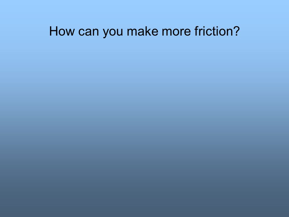 How can you make more friction?