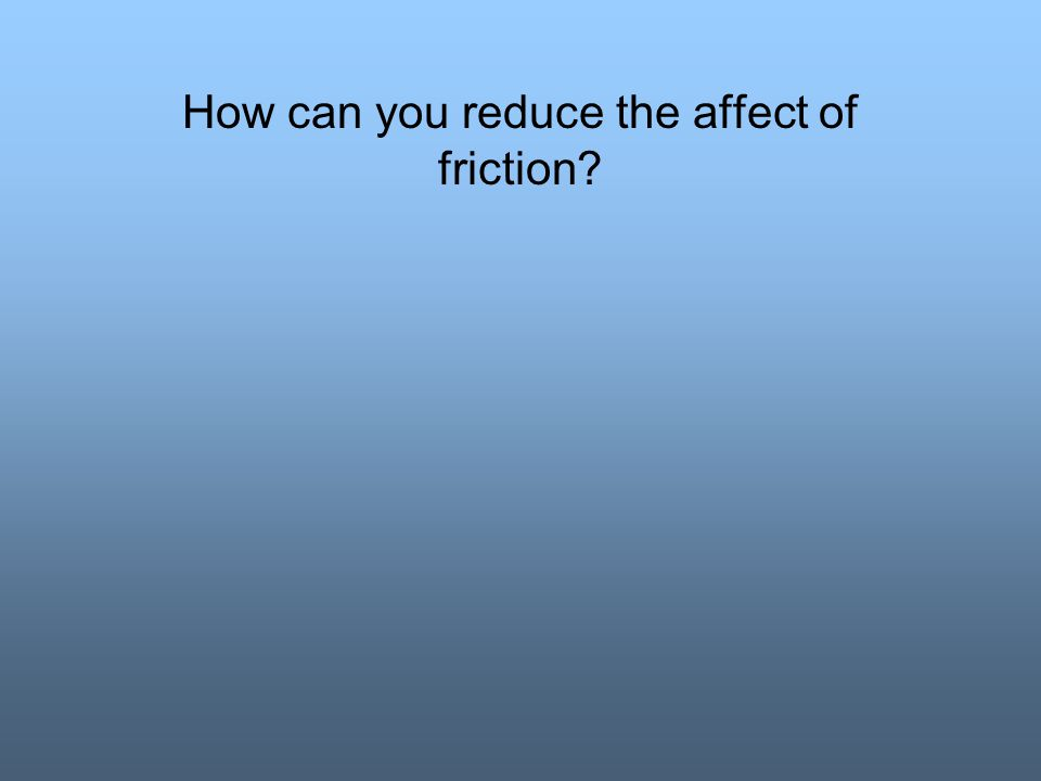 How can you reduce the affect of friction?