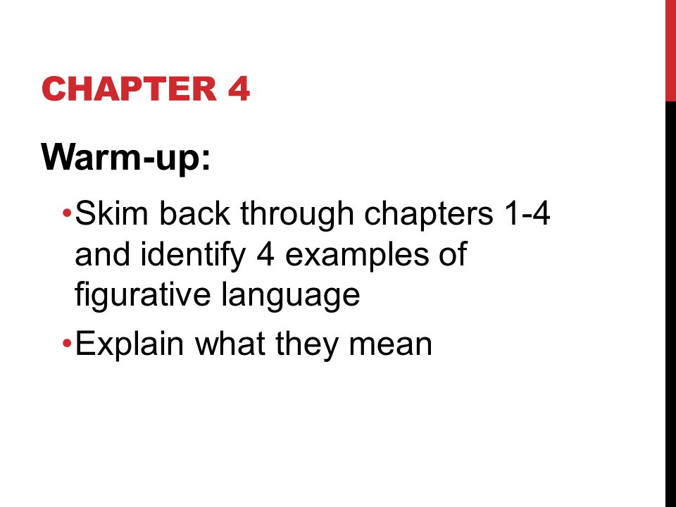 CHAPTER 4 Warm-up: Skim back through chapters 1-4 and identify 4 examples of figurative language Explain what they mean