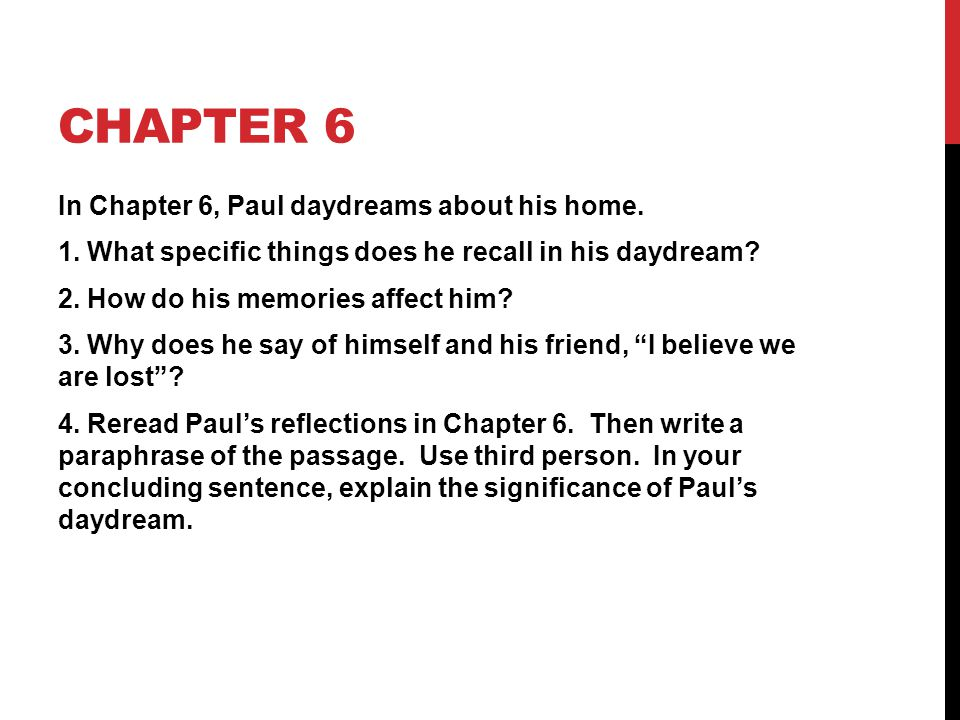 CHAPTER 6 In Chapter 6, Paul daydreams about his home. 1. What specific things does he recall in his daydream? 2. How do his memories affect him? 3. W