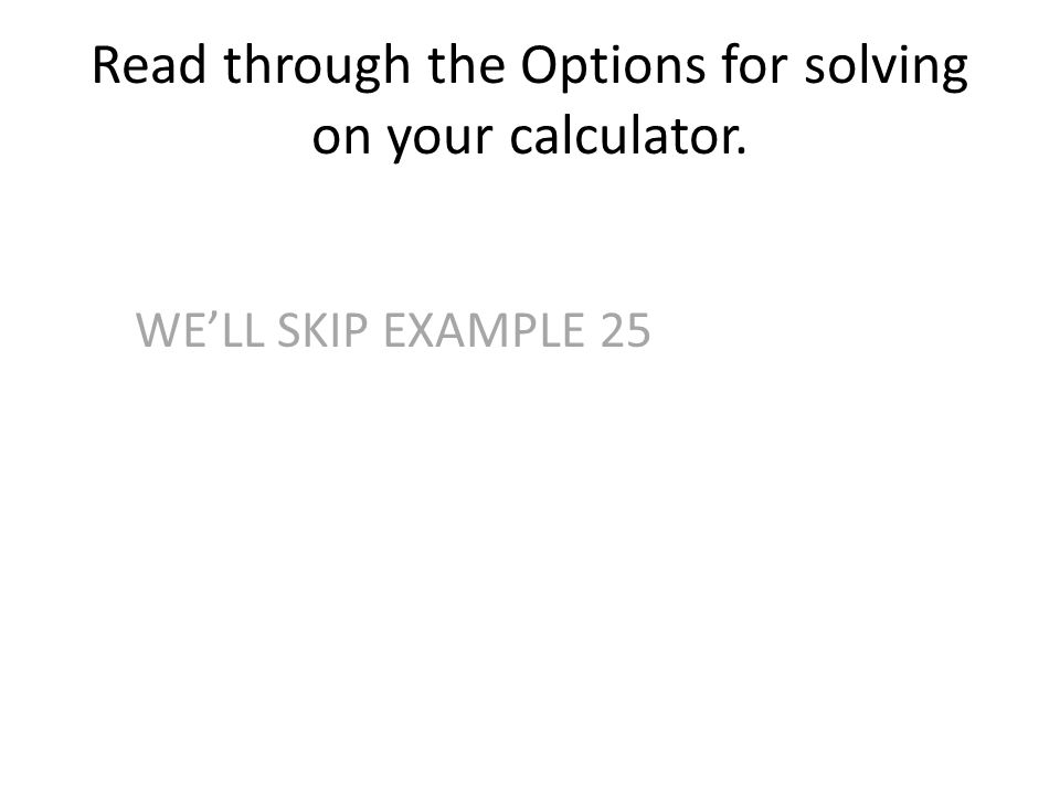 Read through the Options for solving on your calculator. WE'LL SKIP EXAMPLE 25
