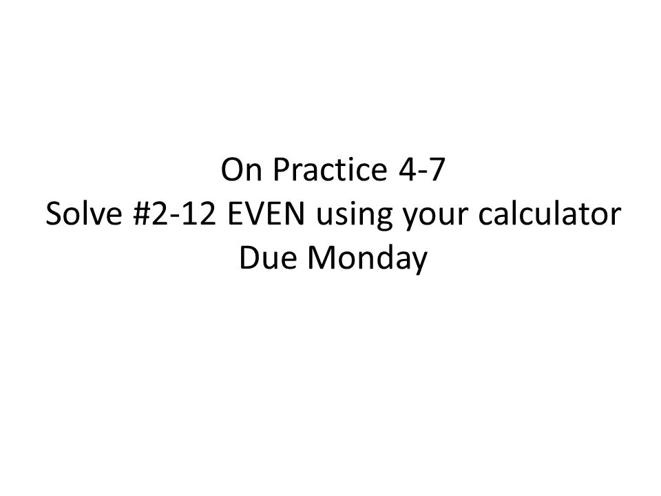 On Practice 4-7 Solve #2-12 EVEN using your calculator Due Monday