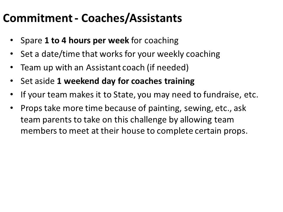 Commitment - Coaches/Assistants Spare 1 to 4 hours per week for coaching Set a date/time that works for your weekly coaching Team up with an Assistant coach (if needed) Set aside 1 weekend day for coaches training If your team makes it to State, you may need to fundraise, etc.