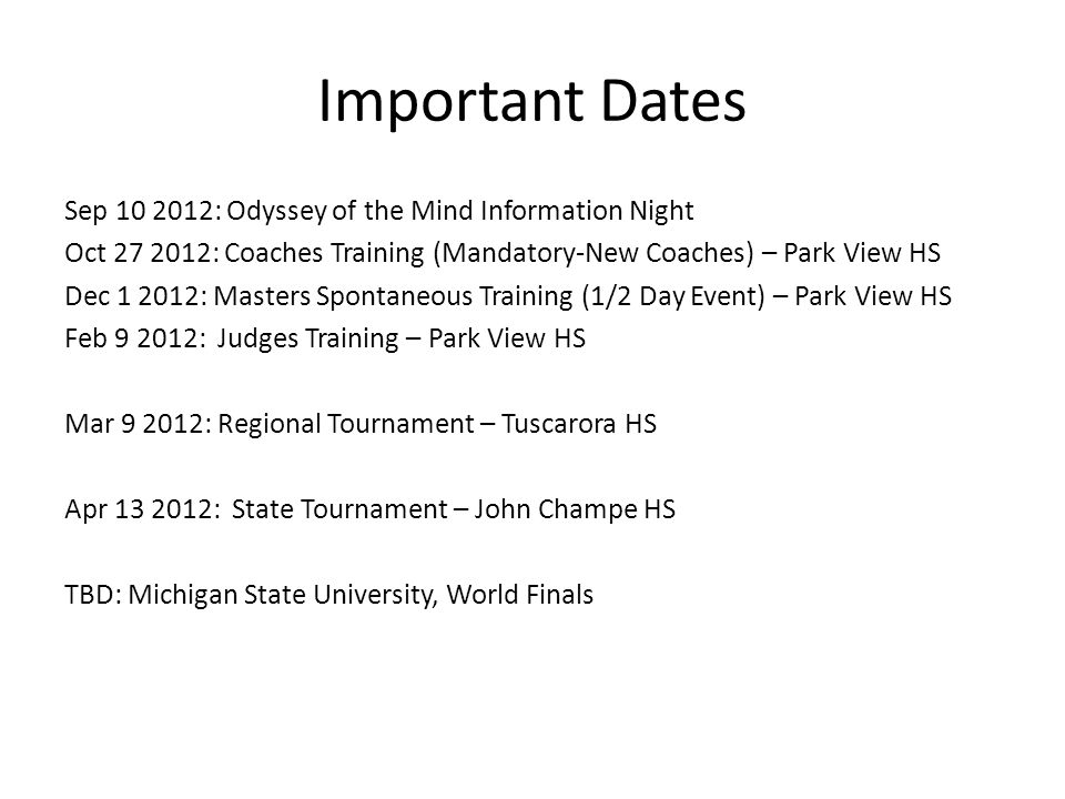 Important Dates Sep 10 2012: Odyssey of the Mind Information Night Oct 27 2012: Coaches Training (Mandatory-New Coaches) – Park View HS Dec 1 2012: Masters Spontaneous Training (1/2 Day Event) – Park View HS Feb 9 2012: Judges Training – Park View HS Mar 9 2012: Regional Tournament – Tuscarora HS Apr 13 2012: State Tournament – John Champe HS TBD: Michigan State University, World Finals
