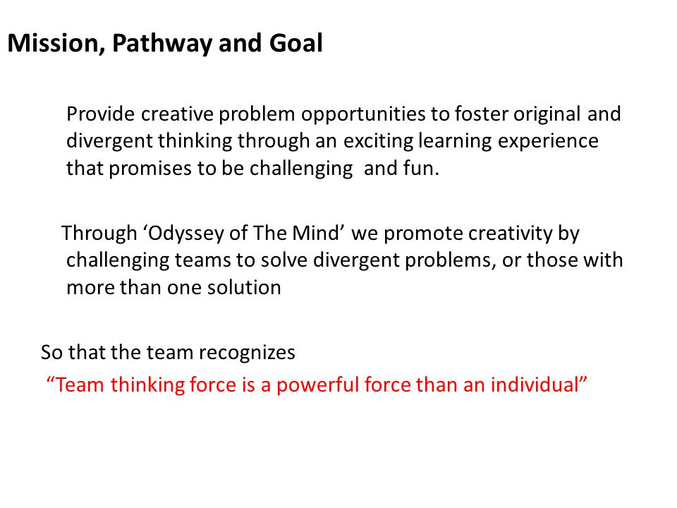 Mission, Pathway and Goal Provide creative problem opportunities to foster original and divergent thinking through an exciting learning experience that promises to be challenging and fun.