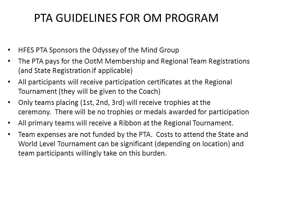 PTA GUIDELINES FOR OM PROGRAM HFES PTA Sponsors the Odyssey of the Mind Group The PTA pays for the OotM Membership and Regional Team Registrations (and State Registration if applicable) All participants will receive participation certificates at the Regional Tournament (they will be given to the Coach) Only teams placing (1st, 2nd, 3rd) will receive trophies at the ceremony.